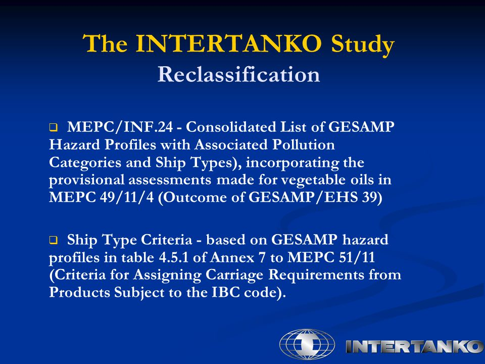 The INTERTANKO Study Reclassification   MEPC/INF.24 - Consolidated List of GESAMP Hazard Profiles with Associated Pollution Categories and Ship Types), incorporating the provisional assessments made for vegetable oils in MEPC 49/11/4 (Outcome of GESAMP/EHS 39)   Ship Type Criteria - based on GESAMP hazard profiles in table 4.5.1 of Annex 7 to MEPC 51/11 (Criteria for Assigning Carriage Requirements from Products Subject to the IBC code).