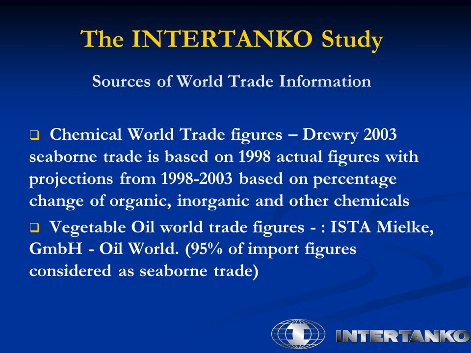 The INTERTANKO Study Sources of World Trade Information   Chemical World Trade figures – Drewry 2003 seaborne trade is based on 1998 actual figures with projections from 1998-2003 based on percentage change of organic, inorganic and other chemicals   Vegetable Oil world trade figures - : ISTA Mielke, GmbH - Oil World.