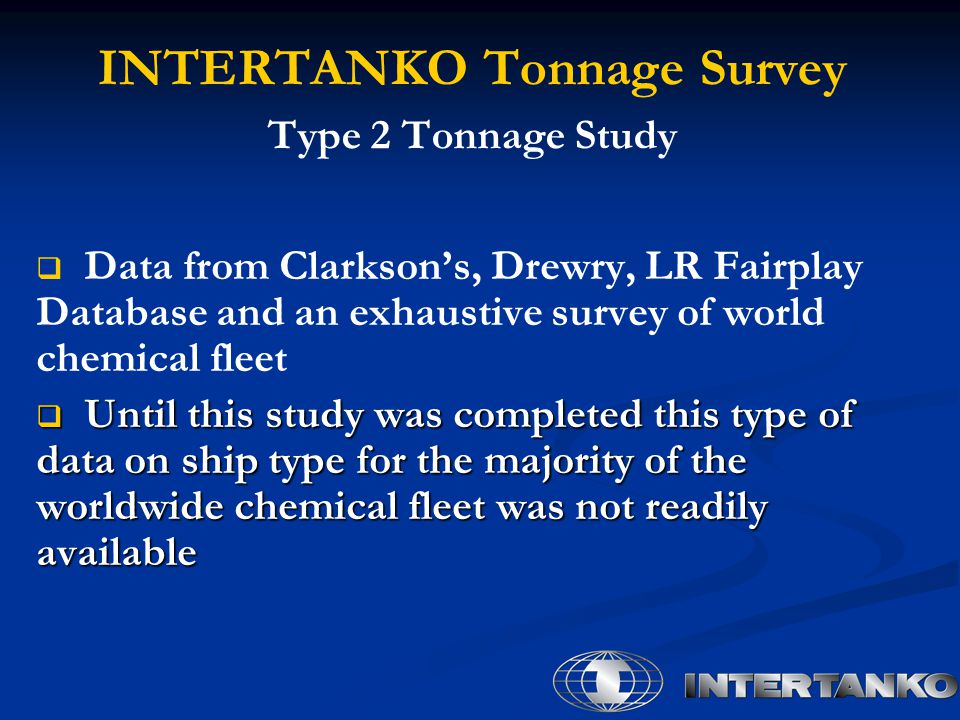 INTERTANKO Tonnage Survey Type 2 Tonnage Study   Data from Clarkson's, Drewry, LR Fairplay Database and an exhaustive survey of world chemical fleet  Until this study was completed this type of data on ship type for the majority of the worldwide chemical fleet was not readily available