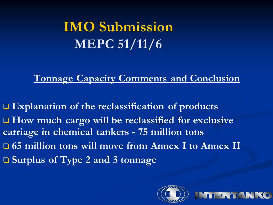 IMO Submission MEPC 51/11/6 Tonnage Capacity Comments and Conclusion   Explanation of the reclassification of products   How much cargo will be reclassified for exclusive carriage in chemical tankers - 75 million tons   65 million tons will move from Annex I to Annex II   Surplus of Type 2 and 3 tonnage