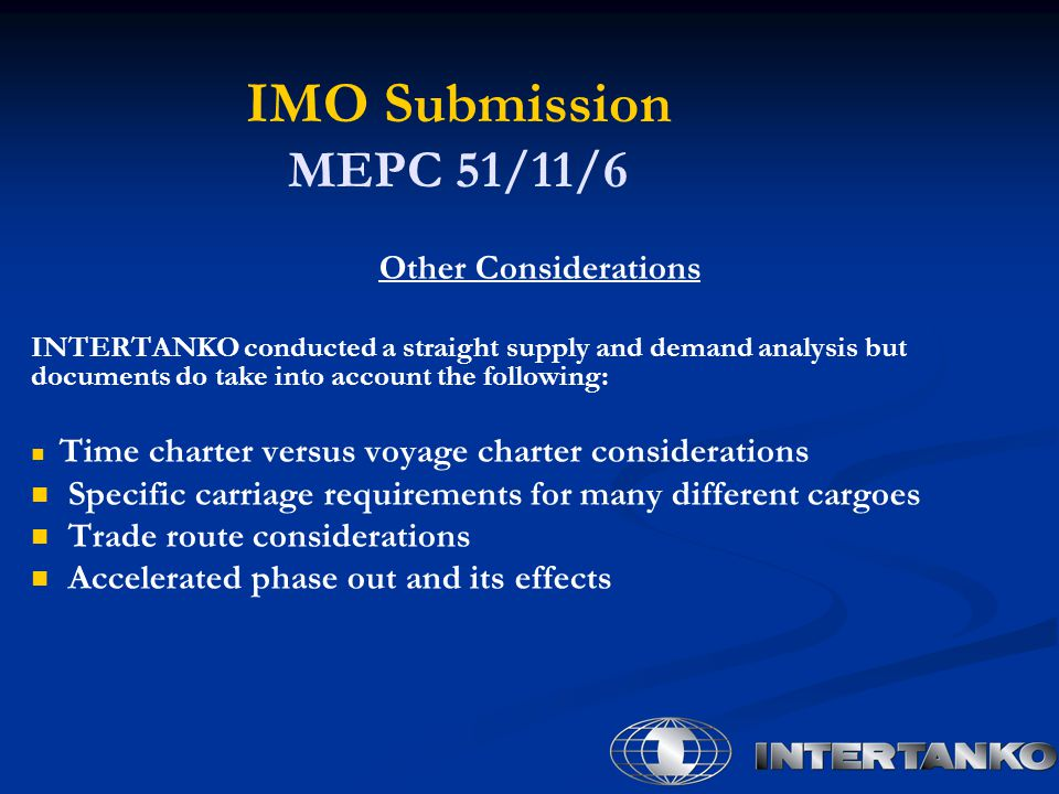 IMO Submission MEPC 51/11/6 Other Considerations INTERTANKO conducted a straight supply and demand analysis but documents do take into account the following: Time charter versus voyage charter considerations Specific carriage requirements for many different cargoes Trade route considerations Accelerated phase out and its effects