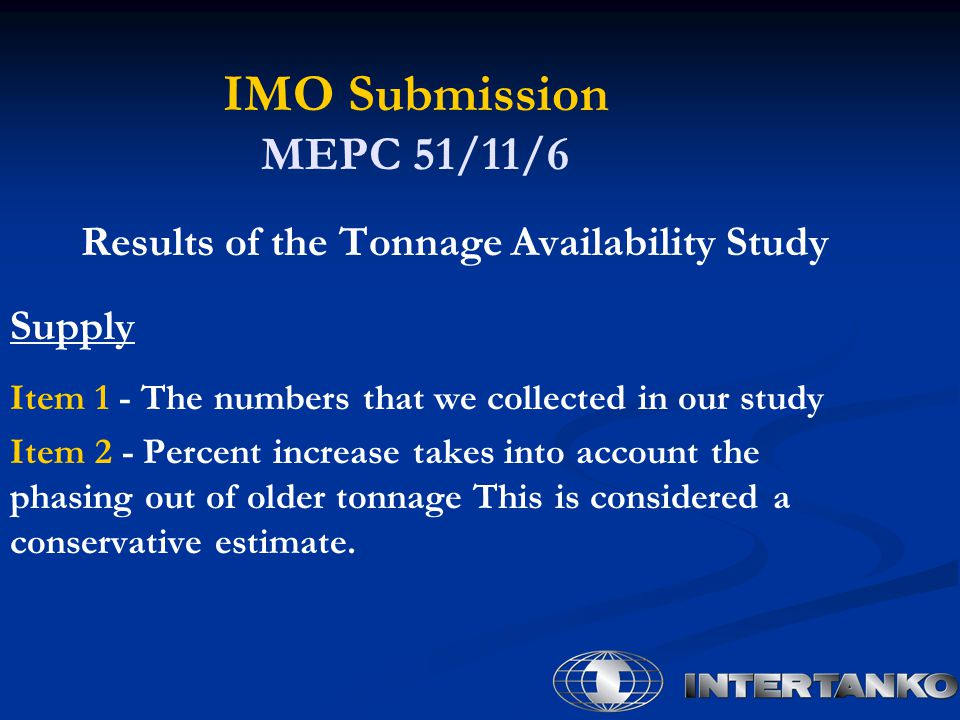 IMO Submission MEPC 51/11/6 Results of the Tonnage Availability Study Supply Item 1 - The numbers that we collected in our study Item 2 - Percent increase takes into account the phasing out of older tonnage This is considered a conservative estimate.