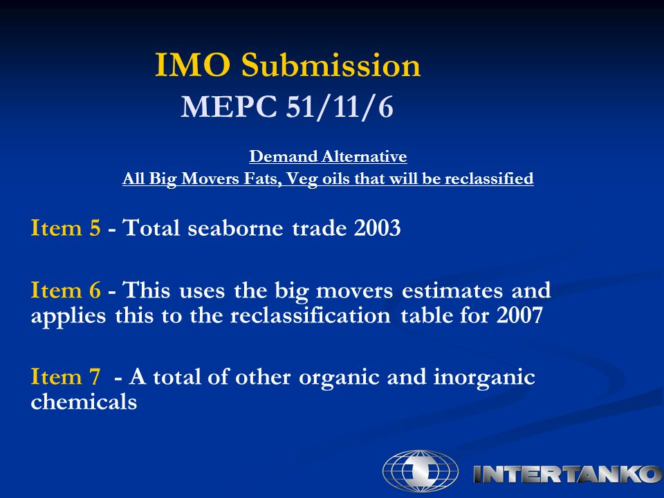 IMO Submission MEPC 51/11/6 Demand Alternative All Big Movers Fats, Veg oils that will be reclassified Item 5 - Total seaborne trade 2003 Item 6 - This uses the big movers estimates and applies this to the reclassification table for 2007 Item 7 - A total of other organic and inorganic chemicals