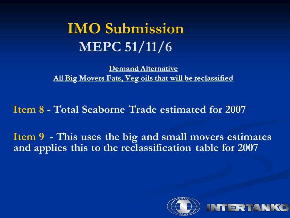 IMO Submission MEPC 51/11/6 Demand Alternative All Big Movers Fats, Veg oils that will be reclassified Item 8 - Total Seaborne Trade estimated for 2007 Item 9 - This uses the big and small movers estimates and applies this to the reclassification table for 2007