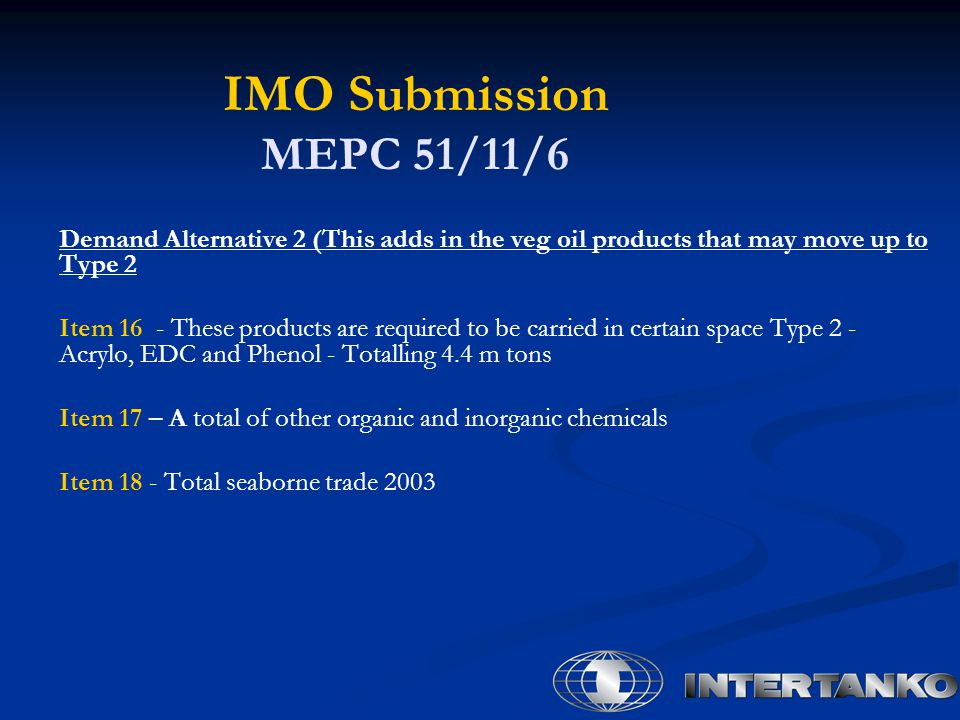 IMO Submission MEPC 51/11/6 Demand Alternative 2 (This adds in the veg oil products that may move up to Type 2 Item 16 - These products are required to be carried in certain space Type 2 - Acrylo, EDC and Phenol - Totalling 4.4 m tons Item 17 – A total of other organic and inorganic chemicals Item 18 - Total seaborne trade 2003
