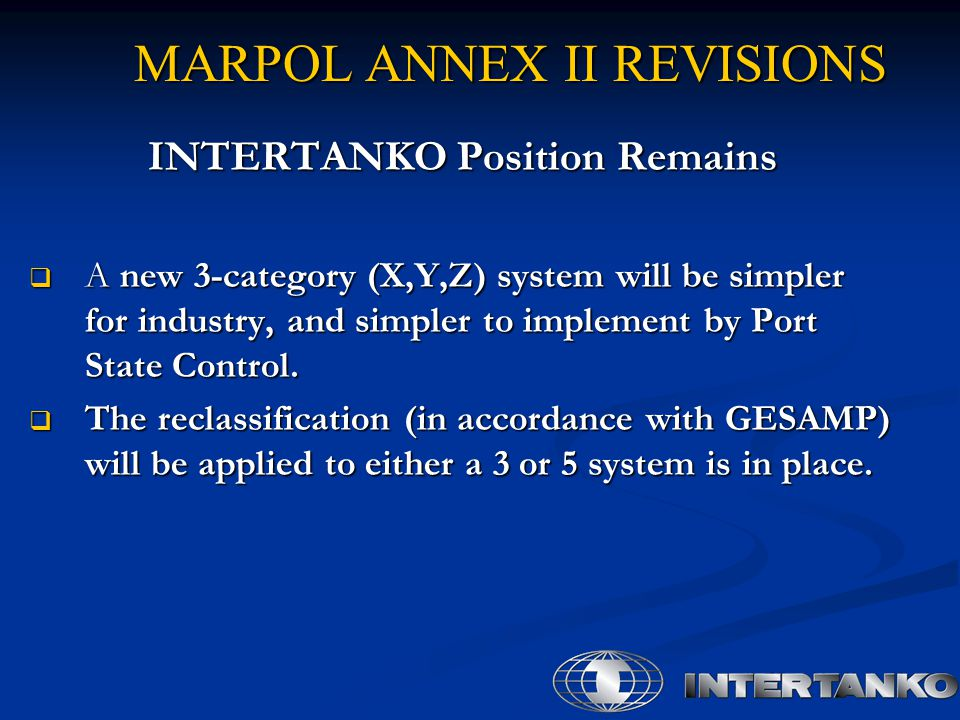 MARPOL ANNEX II REVISIONS INTERTANKO Position Remains  A new 3-category (X,Y,Z) system will be simpler for industry, and simpler to implement by Port State Control.
