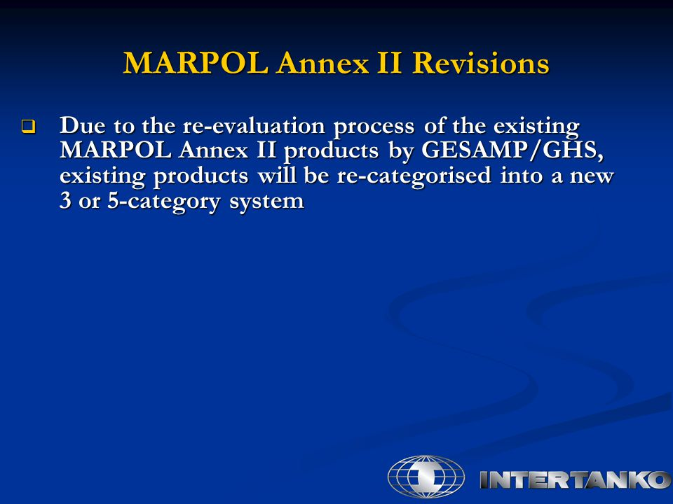  Due to the re-evaluation process of the existing MARPOL Annex II products by GESAMP/GHS, existing products will be re-categorised into a new 3 or 5-category system MARPOL Annex II Revisions