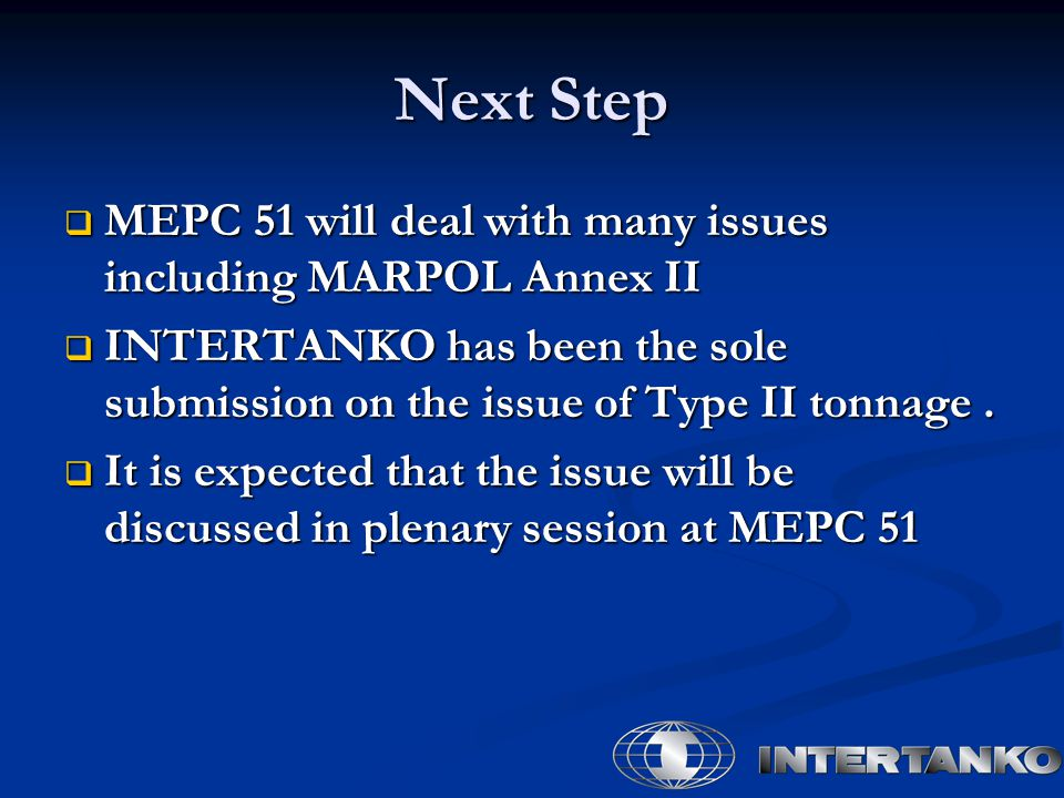 Next Step  MEPC 51 will deal with many issues including MARPOL Annex II  INTERTANKO has been the sole submission on the issue of Type II tonnage. 