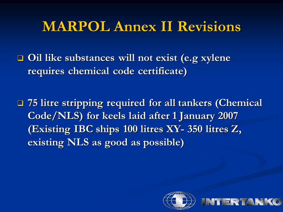 MARPOL Annex II Revisions  Oil like substances will not exist (e.g xylene requires chemical code certificate)  75 litre stripping required for all tankers (Chemical Code/NLS) for keels laid after 1 January 2007 (Existing IBC ships 100 litres XY- 350 litres Z, existing NLS as good as possible)