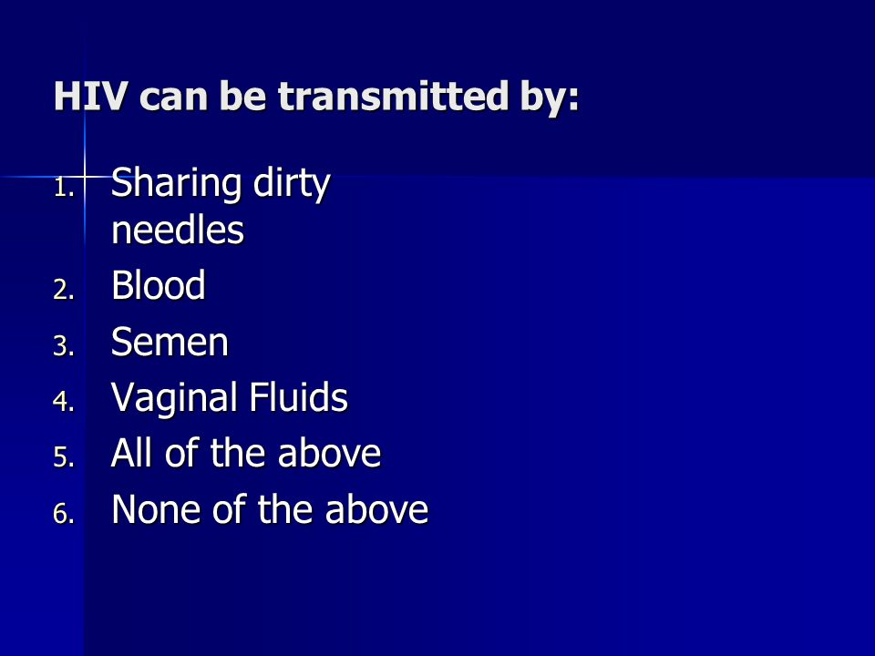 HIV can be transmitted by: 1. Sharing dirty needles 2.