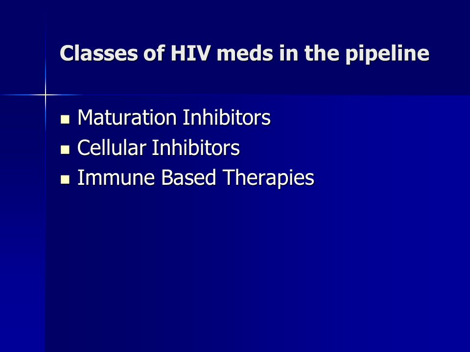 Classes of HIV meds in the pipeline Maturation Inhibitors Maturation Inhibitors Cellular Inhibitors Cellular Inhibitors Immune Based Therapies Immune Based Therapies