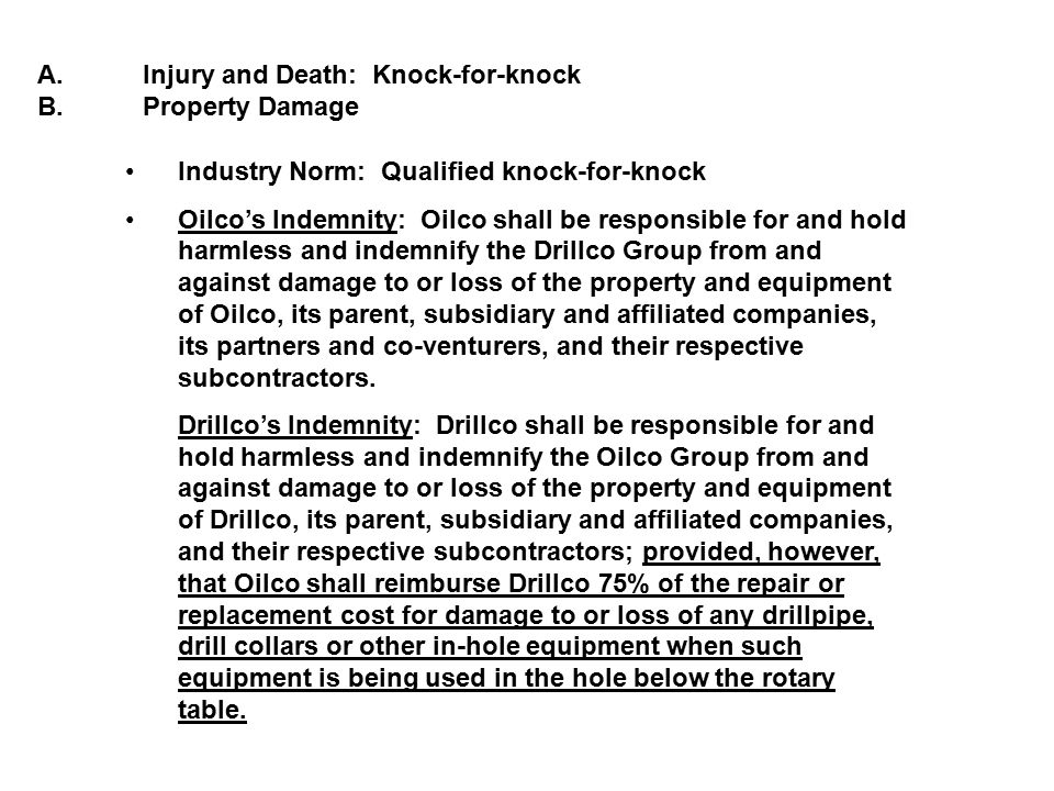 A.Injury and Death: Knock-for-knock B.Property Damage Industry Norm: Qualified knock-for-knock Oilco's Indemnity: Oilco shall be responsible for and h
