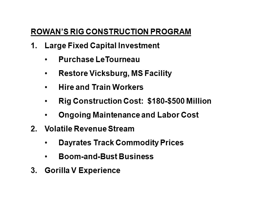 ROWAN'S RIG CONSTRUCTION PROGRAM 1.Large Fixed Capital Investment Purchase LeTourneau Restore Vicksburg, MS Facility Hire and Train Workers Rig Constr