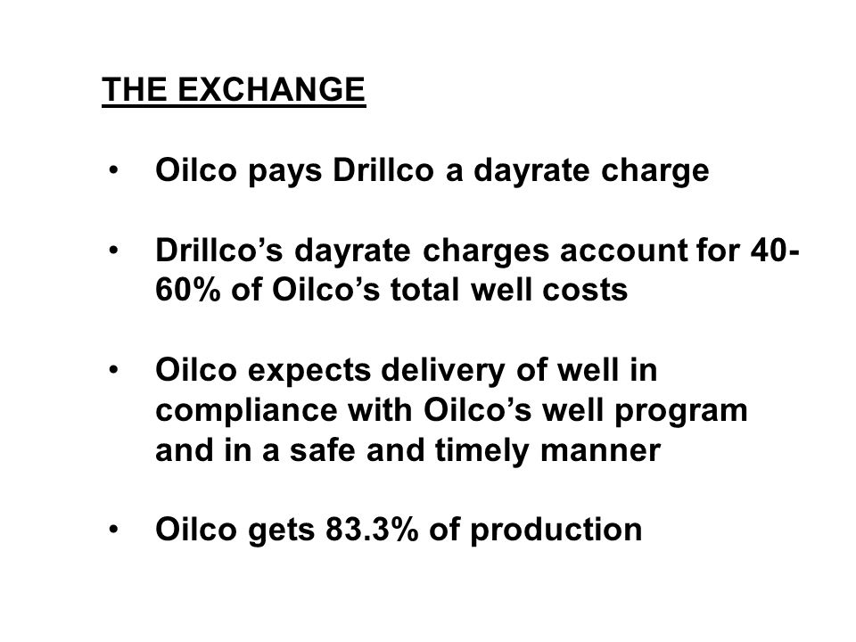 THE EXCHANGE Oilco pays Drillco a dayrate charge Drillco's dayrate charges account for 40- 60% of Oilco's total well costs Oilco expects delivery of w