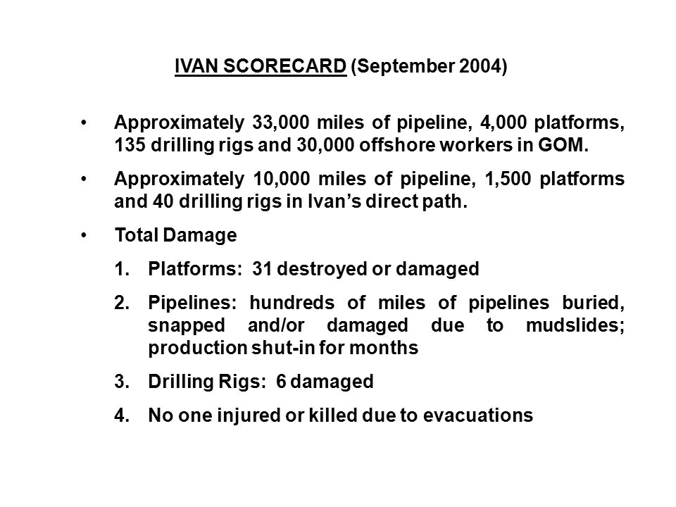 IVAN SCORECARD (September 2004) Approximately 33,000 miles of pipeline, 4,000 platforms, 135 drilling rigs and 30,000 offshore workers in GOM. Approxi