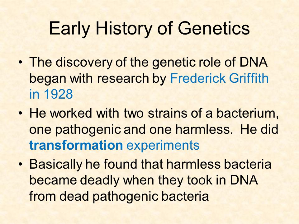 Early History of Genetics The discovery of the genetic role of DNA began with research by Frederick Griffith in 1928 He worked with two strains of a b