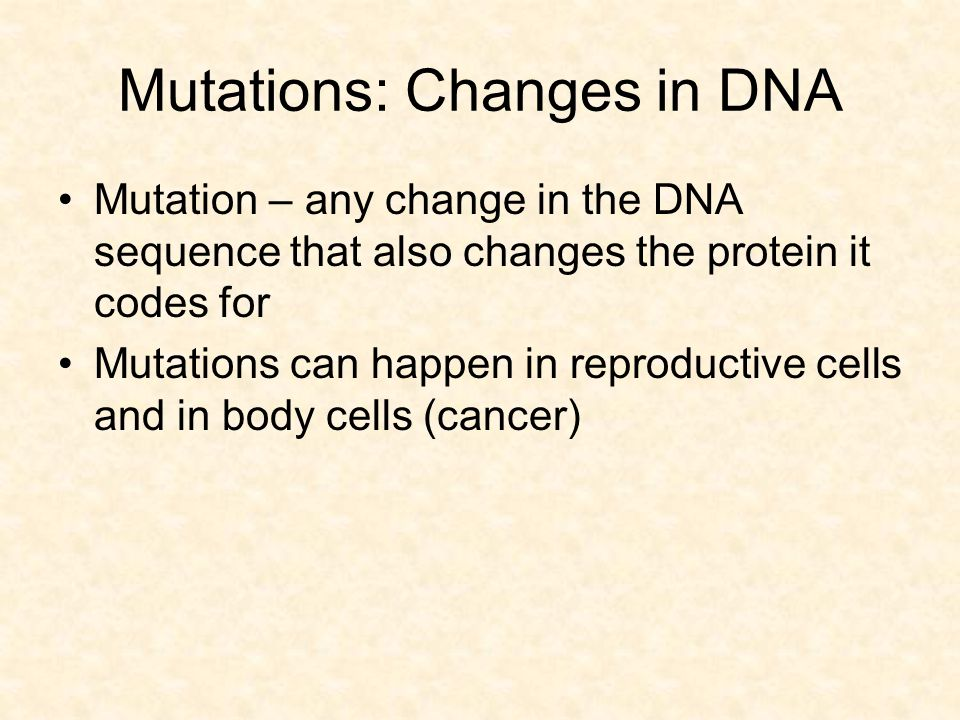 Mutations: Changes in DNA Mutation – any change in the DNA sequence that also changes the protein it codes for Mutations can happen in reproductive ce