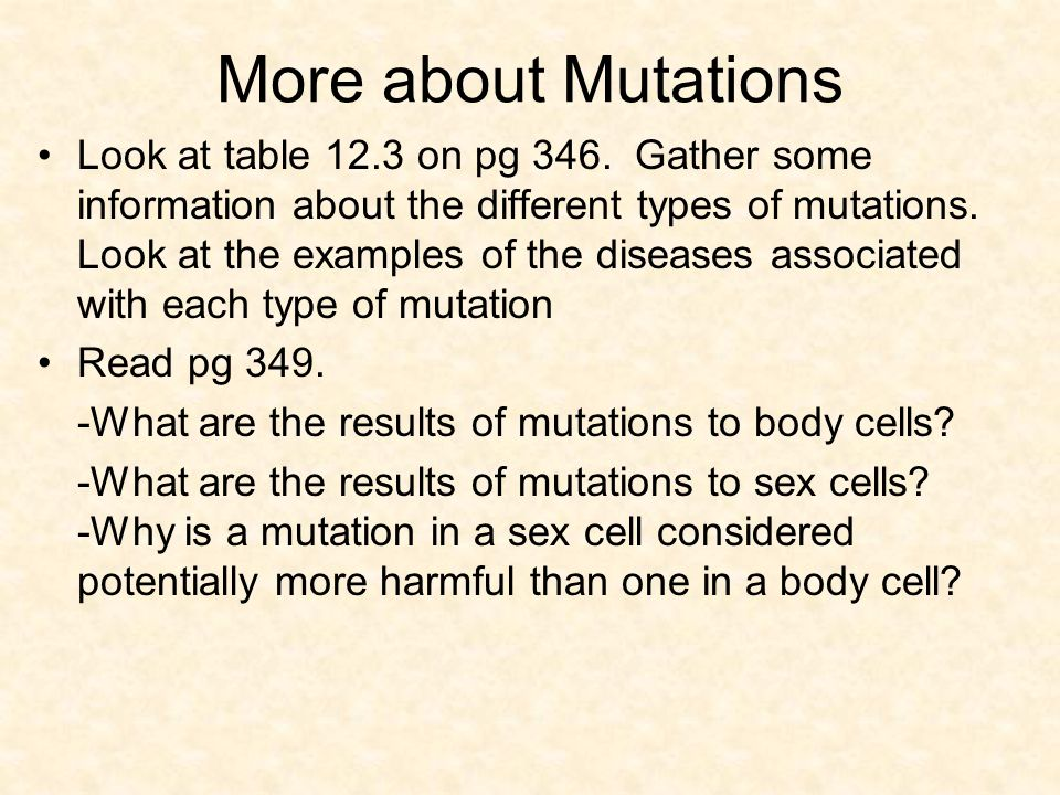 More about Mutations Look at table 12.3 on pg 346. Gather some information about the different types of mutations. Look at the examples of the disease