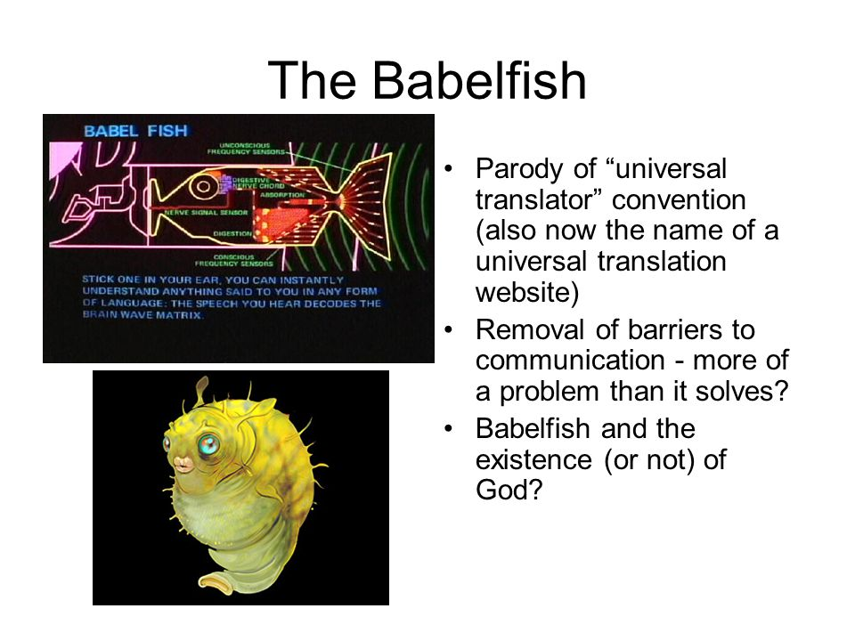 The Babelfish Parody of universal translator convention (also now the name of a universal translation website) Removal of barriers to communication - more of a problem than it solves.