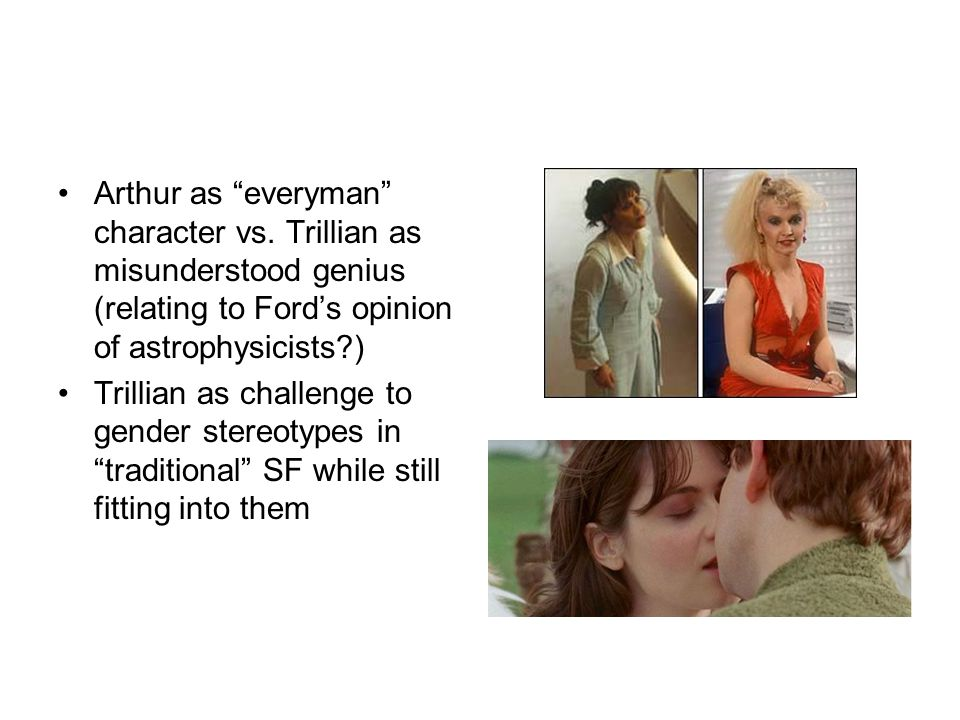 """Arthur as """"everyman"""" character vs. Trillian as misunderstood genius (relating to Ford's opinion of astrophysicists?) Trillian as challenge to gender s"""