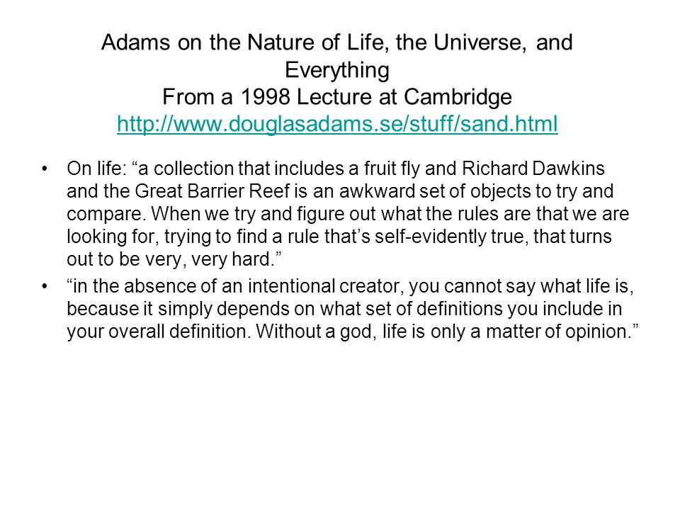 Adams on the Nature of Life, the Universe, and Everything From a 1998 Lecture at Cambridge http://www.douglasadams.se/stuff/sand.html http://www.douglasadams.se/stuff/sand.html On life: a collection that includes a fruit fly and Richard Dawkins and the Great Barrier Reef is an awkward set of objects to try and compare.