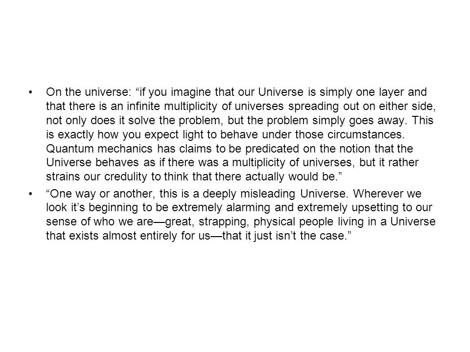 On the universe: if you imagine that our Universe is simply one layer and that there is an infinite multiplicity of universes spreading out on either side, not only does it solve the problem, but the problem simply goes away.