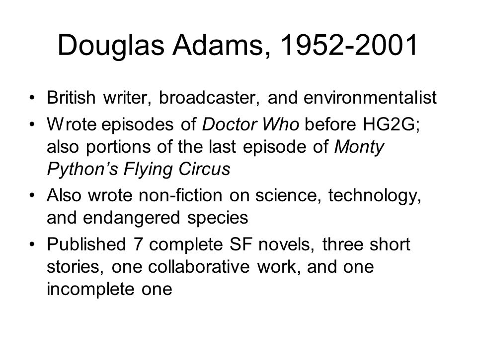 Douglas Adams, 1952-2001 British writer, broadcaster, and environmentalist Wrote episodes of Doctor Who before HG2G; also portions of the last episode of Monty Python's Flying Circus Also wrote non-fiction on science, technology, and endangered species Published 7 complete SF novels, three short stories, one collaborative work, and one incomplete one