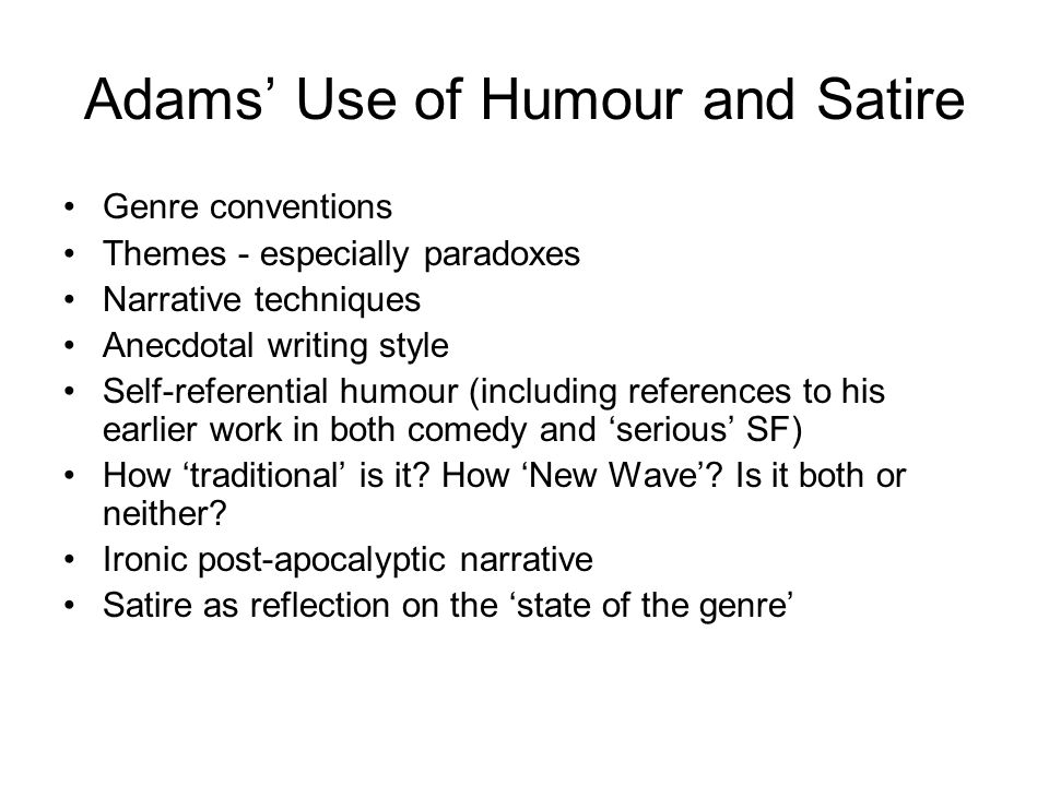 Adams' Use of Humour and Satire Genre conventions Themes - especially paradoxes Narrative techniques Anecdotal writing style Self-referential humour (including references to his earlier work in both comedy and 'serious' SF) How 'traditional' is it.
