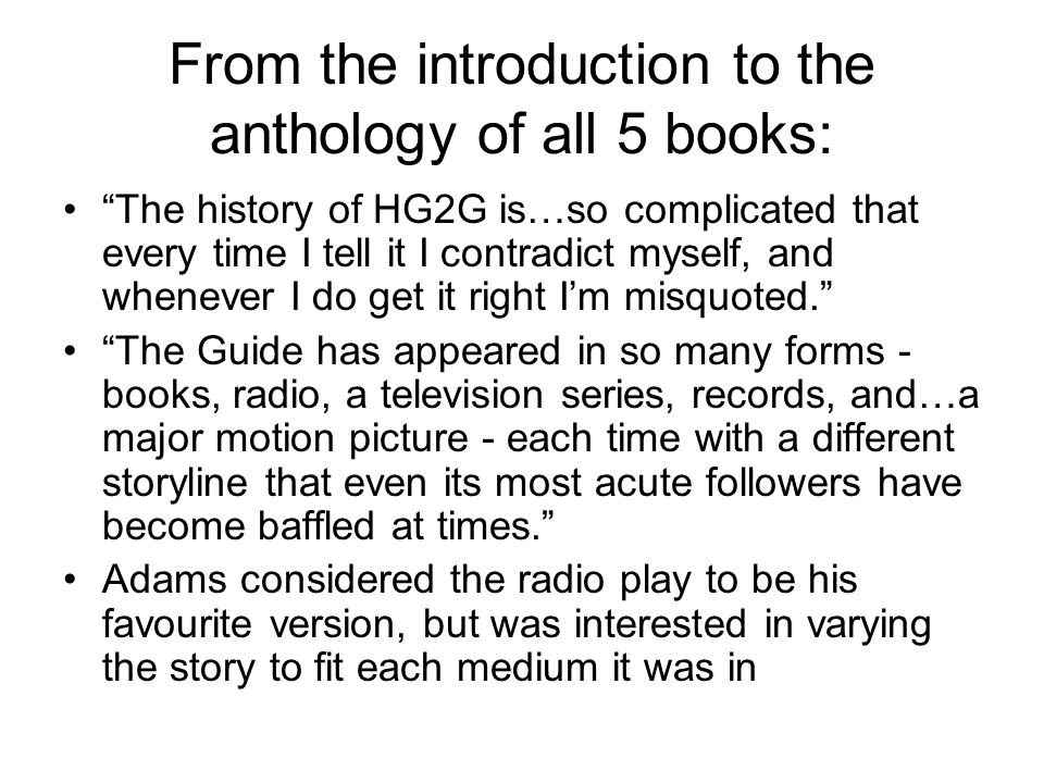 From the introduction to the anthology of all 5 books: The history of HG2G is…so complicated that every time I tell it I contradict myself, and whenever I do get it right I'm misquoted. The Guide has appeared in so many forms - books, radio, a television series, records, and…a major motion picture - each time with a different storyline that even its most acute followers have become baffled at times. Adams considered the radio play to be his favourite version, but was interested in varying the story to fit each medium it was in