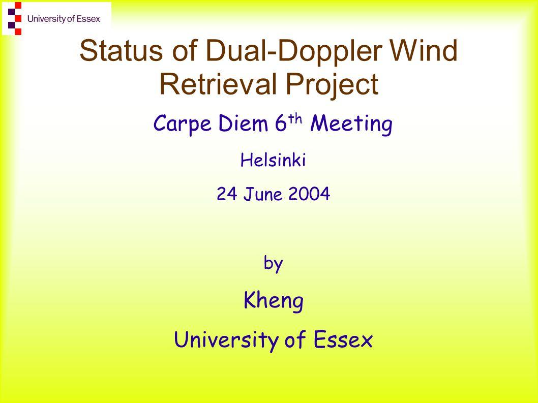 Status of Dual-Doppler Wind Retrieval Project Carpe Diem 6 th Meeting Helsinki 24 June 2004 by Kheng University of Essex