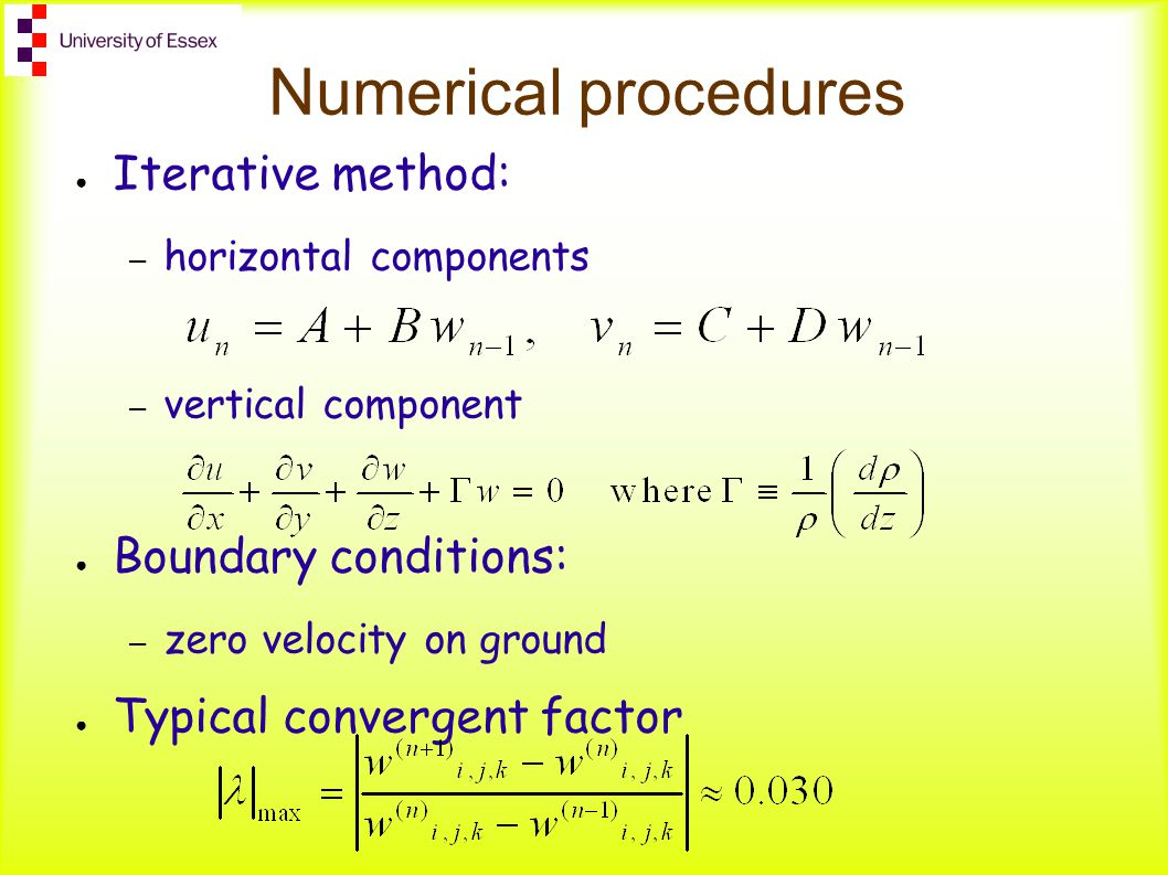 Numerical procedures ● Iterative method: – horizontal components – vertical component ● Boundary conditions: – zero velocity on ground ● Typical convergent factor