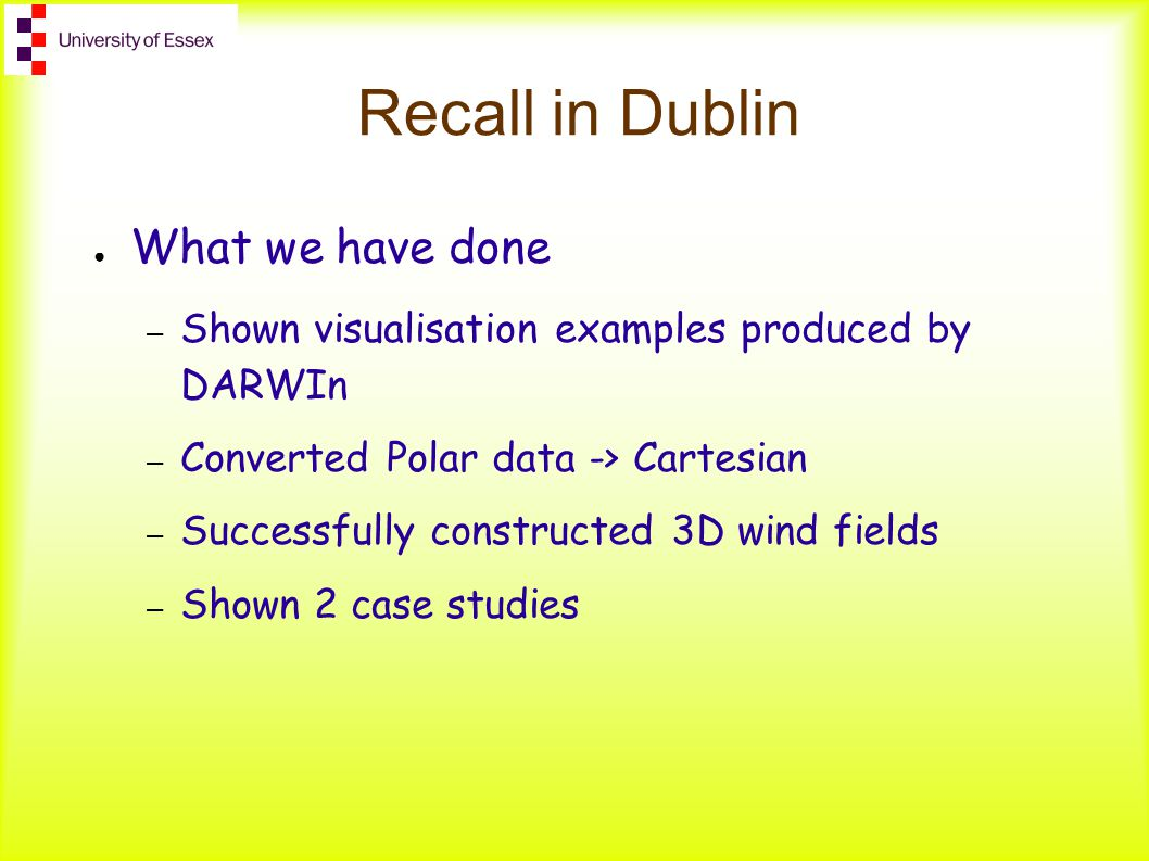 Recall in Dublin ● What we have done – Shown visualisation examples produced by DARWIn – Converted Polar data -> Cartesian – Successfully constructed 3D wind fields – Shown 2 case studies