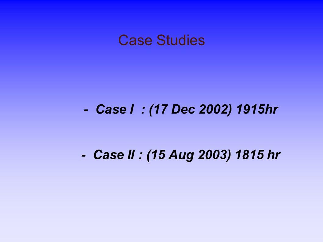 Case Studies - Case I : (17 Dec 2002) 1915hr - Case II : (15 Aug 2003) 1815 hr