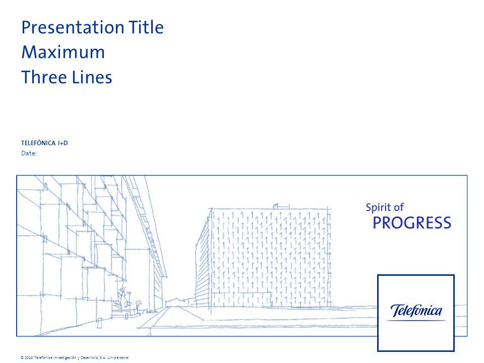 Presentation Title Maximum Three Lines TELEFÓNICA I+D Date: © 2010 Telefónica Investigación y Desarrollo, S.A.