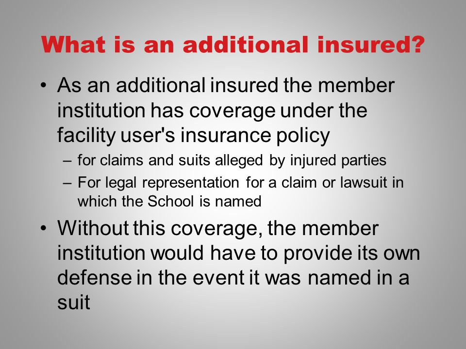 What is an additional insured? As an additional insured the member institution has coverage under the facility user's insurance policy –for claims and