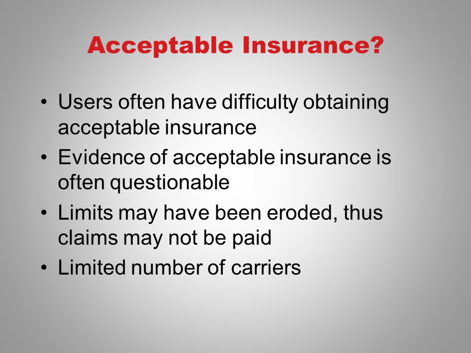 Acceptable Insurance? Users often have difficulty obtaining acceptable insurance Evidence of acceptable insurance is often questionable Limits may hav