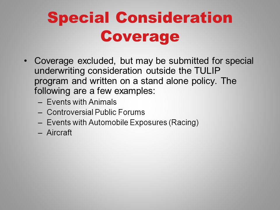 Special Consideration Coverage Coverage excluded, but may be submitted for special underwriting consideration outside the TULIP program and written on