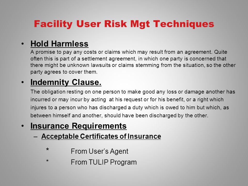 Facility User Risk Mgt Techniques Hold Harmless A promise to pay any costs or claims which may result from an agreement. Quite often this is part of a