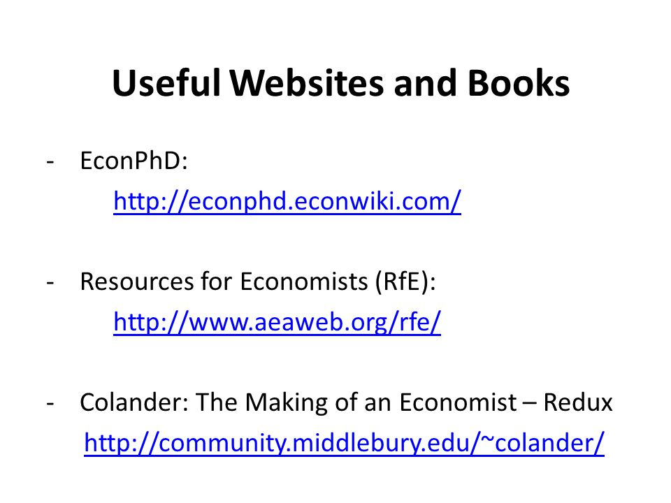 Useful Websites and Books -EconPhD: http://econphd.econwiki.com/ -Resources for Economists (RfE): http://www.aeaweb.org/rfe/ -Colander: The Making of an Economist – Redux http://community.middlebury.edu/~colander/