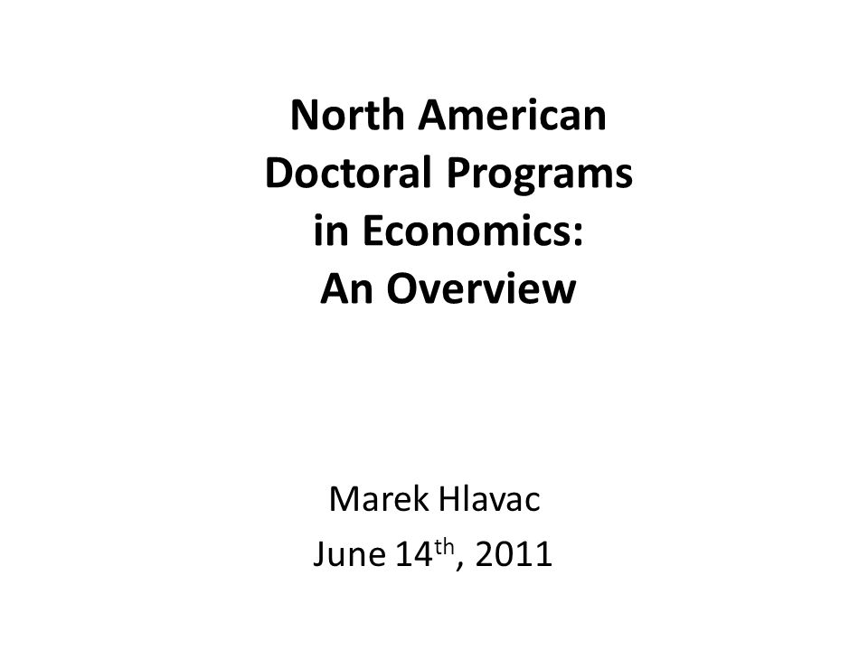 North American Doctoral Programs in Economics: An Overview Marek Hlavac June 14 th, 2011