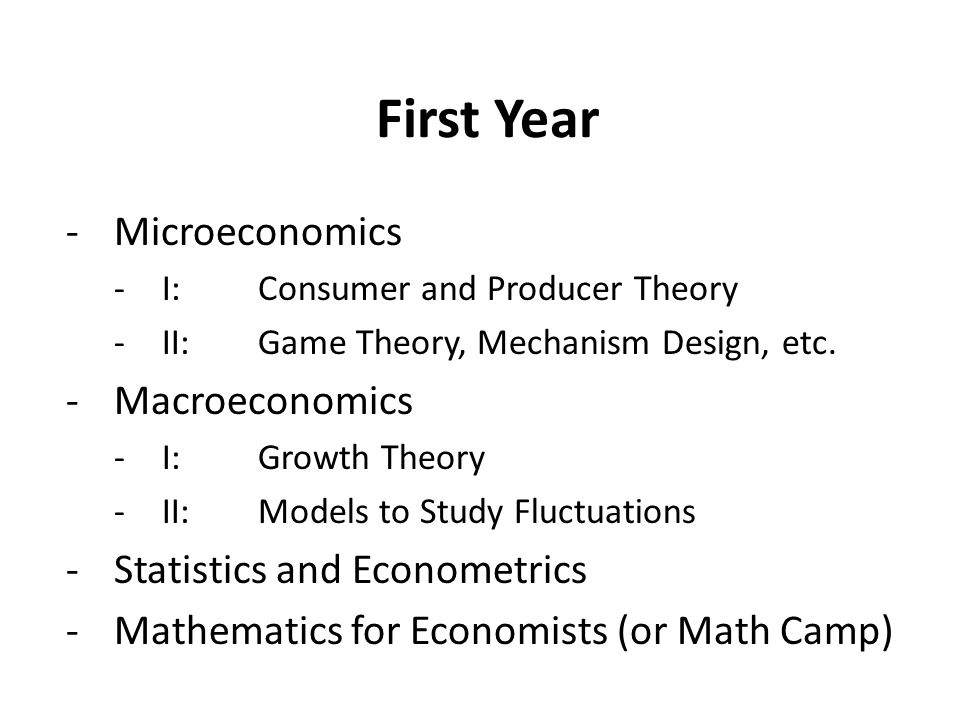 First Year -Microeconomics -I: Consumer and Producer Theory -II:Game Theory, Mechanism Design, etc.