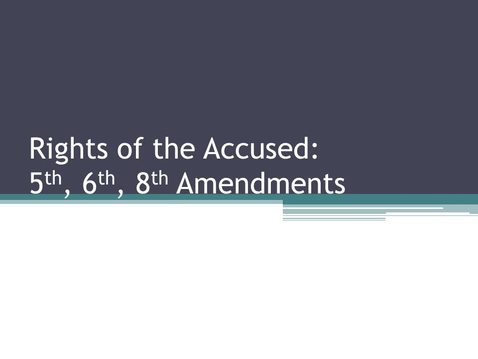 Rights of the Accused: 5 th, 6 th, 8 th Amendments