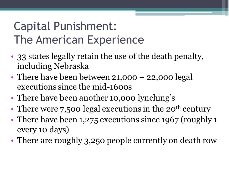 Capital Punishment: The American Experience 33 states legally retain the use of the death penalty, including Nebraska There have been between 21,000 – 22,000 legal executions since the mid-1600s There have been another 10,000 lynching's There were 7,500 legal executions in the 20 th century There have been 1,275 executions since 1967 (roughly 1 every 10 days) There are roughly 3,250 people currently on death row