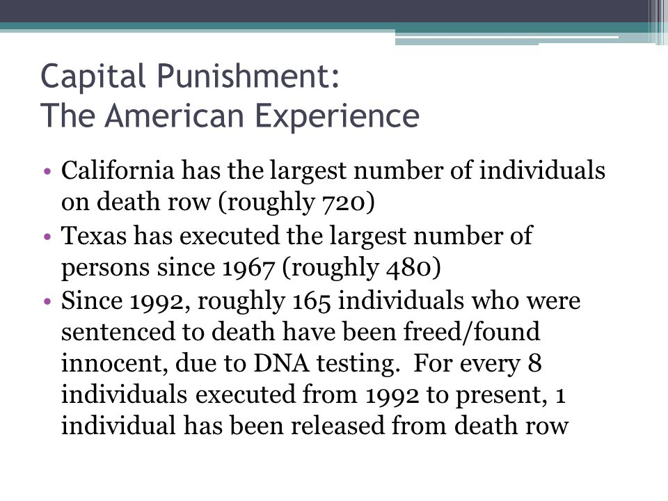 Capital Punishment: The American Experience California has the largest number of individuals on death row (roughly 720) Texas has executed the largest number of persons since 1967 (roughly 480) Since 1992, roughly 165 individuals who were sentenced to death have been freed/found innocent, due to DNA testing.