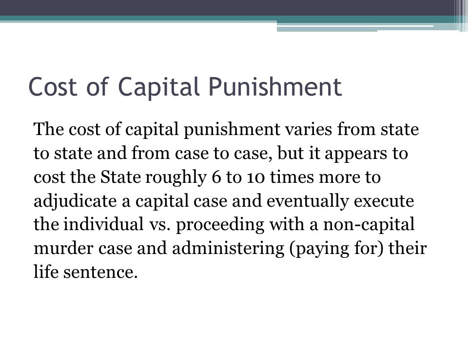 Cost of Capital Punishment The cost of capital punishment varies from state to state and from case to case, but it appears to cost the State roughly 6 to 10 times more to adjudicate a capital case and eventually execute the individual vs.