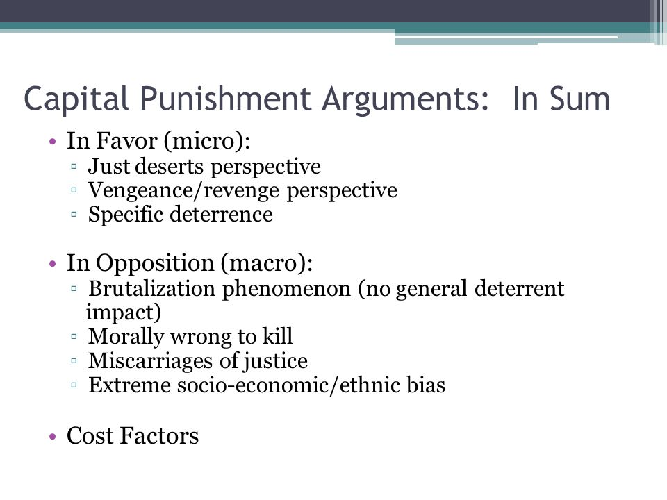 Capital Punishment Arguments: In Sum In Favor (micro): ▫Just deserts perspective ▫Vengeance/revenge perspective ▫Specific deterrence In Opposition (macro): ▫Brutalization phenomenon (no general deterrent impact) ▫Morally wrong to kill ▫Miscarriages of justice ▫Extreme socio-economic/ethnic bias Cost Factors