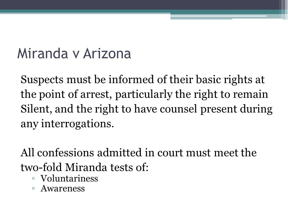 Miranda v Arizona Suspects must be informed of their basic rights at the point of arrest, particularly the right to remain Silent, and the right to have counsel present during any interrogations.