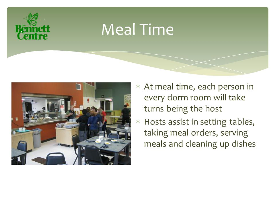  At meal time, each person in every dorm room will take turns being the host  Hosts assist in setting tables, taking meal orders, serving meals and