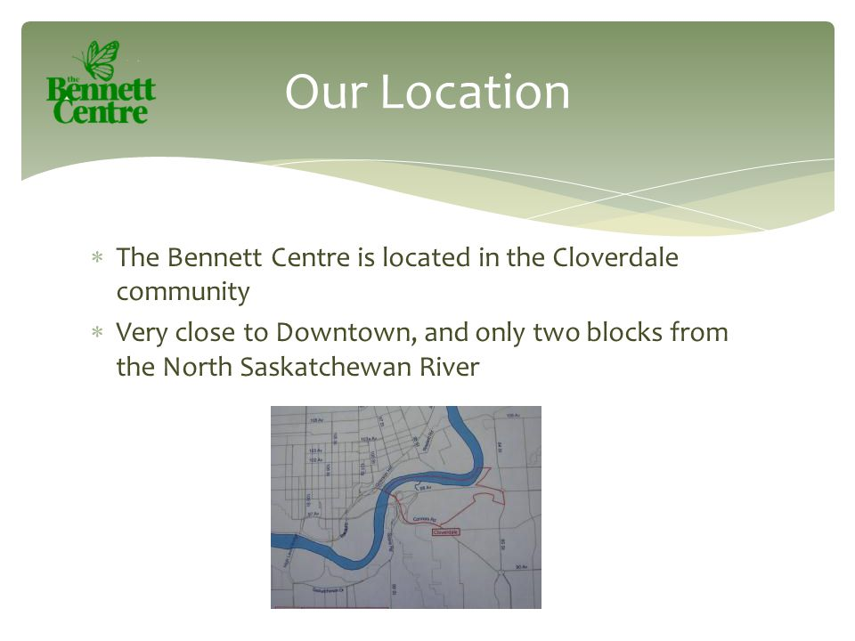  The Bennett Centre is located in the Cloverdale community  Very close to Downtown, and only two blocks from the North Saskatchewan River Our Locati
