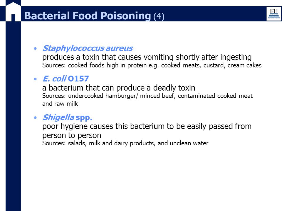 Bacterial Food Poisoning (4) Staphylococcus aureus produces a toxin that causes vomiting shortly after ingesting Sources: cooked foods high in protein
